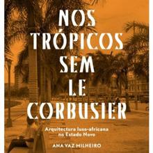 Nos Trópicos Sem Le Corbusier: Arquitectura Luso-Africana no Estado Novo